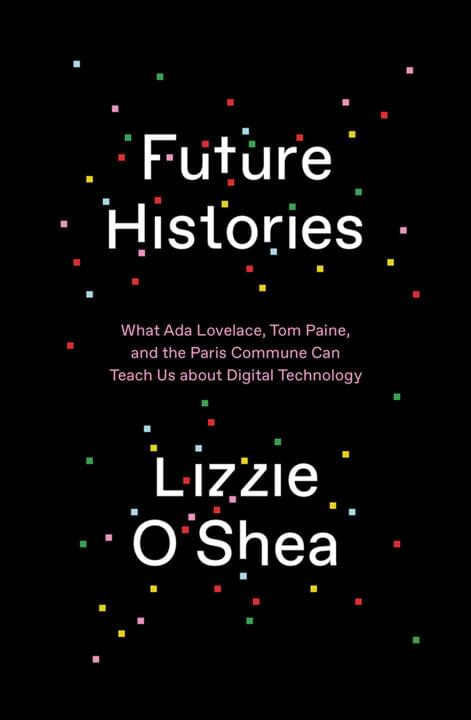 Cover image for Future Histories: What Ada Lovelace, Tom Paine, and the Paris Commune Can Teach Us about Digital Technology